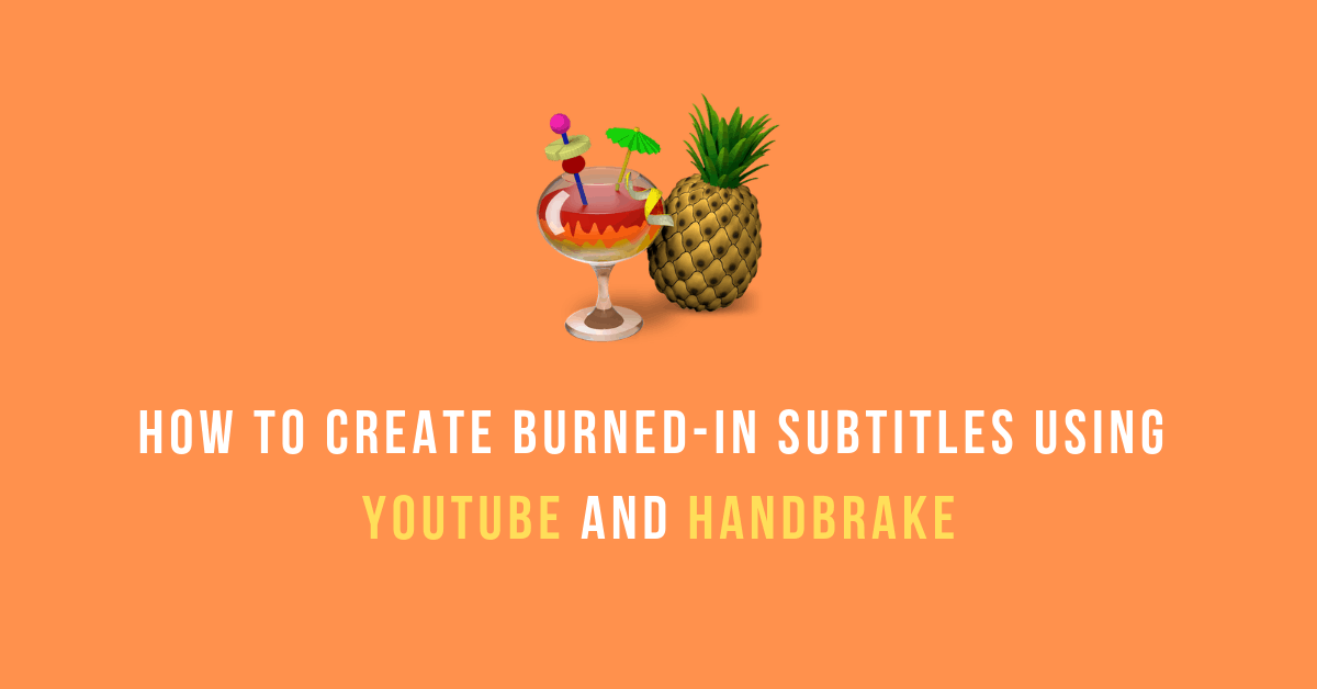 How to Create Burned-In Subtitles Using YouTube and HandBrake